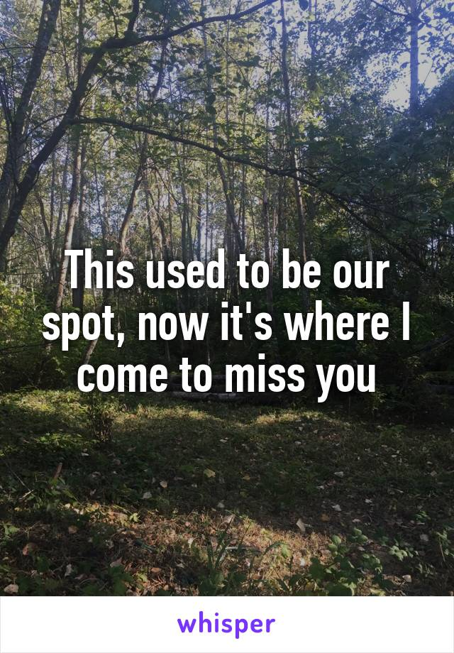 This used to be our spot, now it's where I come to miss you