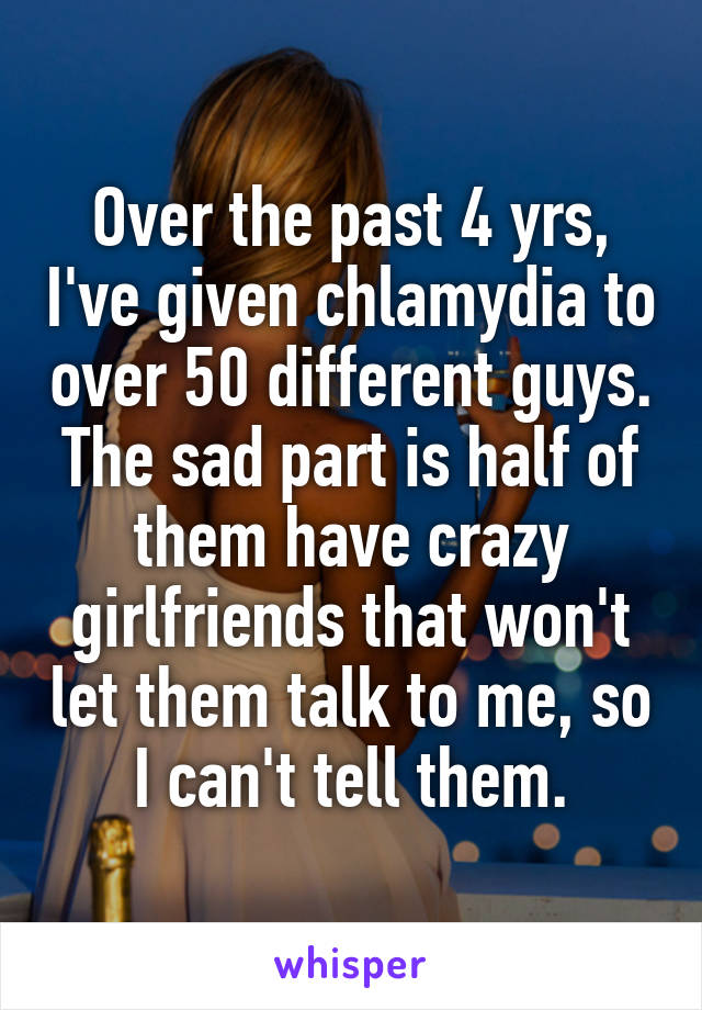 Over the past 4 yrs, I've given chlamydia to over 50 different guys. The sad part is half of them have crazy girlfriends that won't let them talk to me, so I can't tell them.