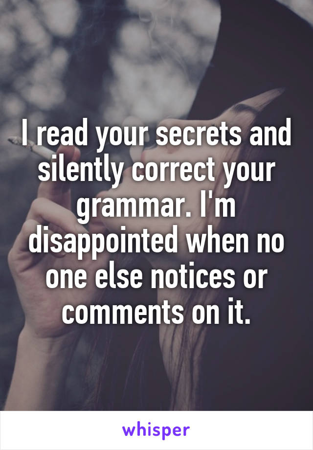 I read your secrets and silently correct your grammar. I'm disappointed when no one else notices or comments on it.
