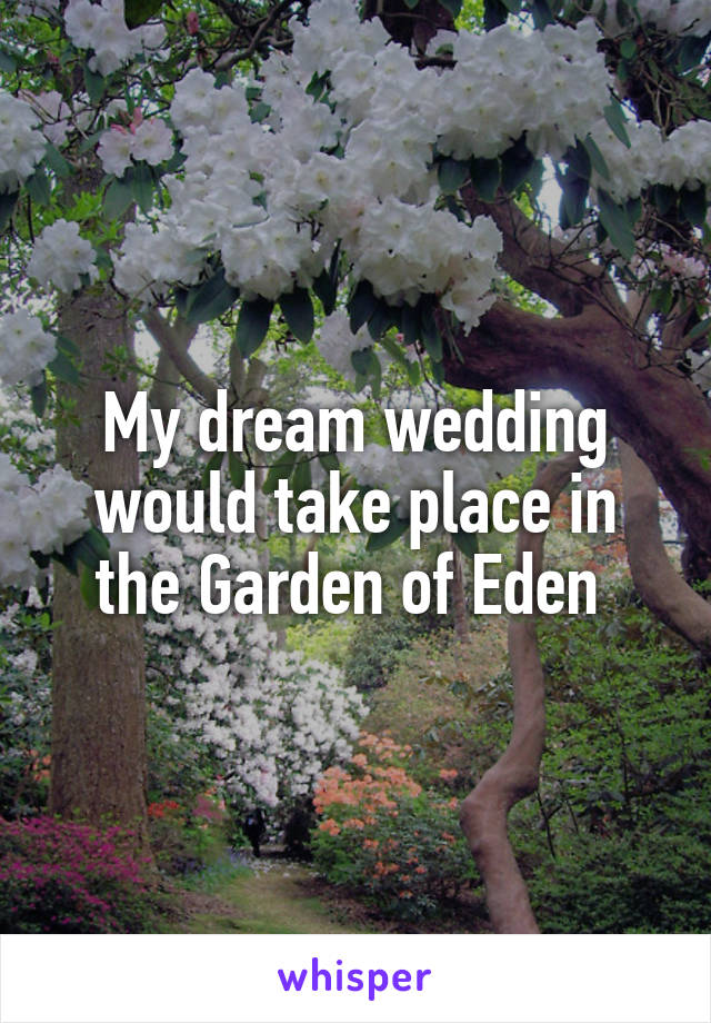 My dream wedding would take place in the Garden of Eden