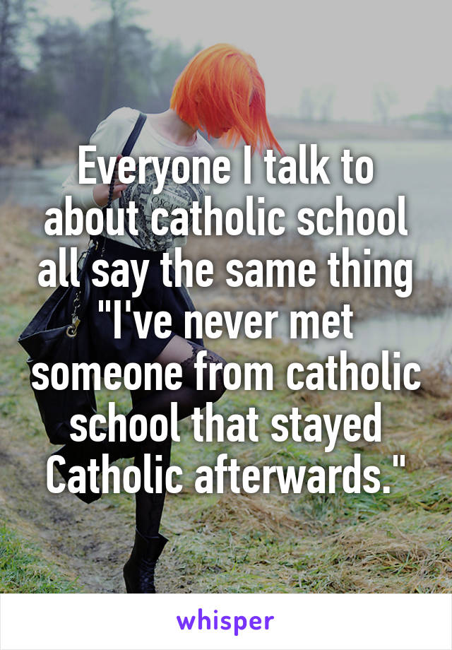 "Everyone I talk to about catholic school all say the same thing ""I've never met someone from catholic school that stayed Catholic afterwards."""
