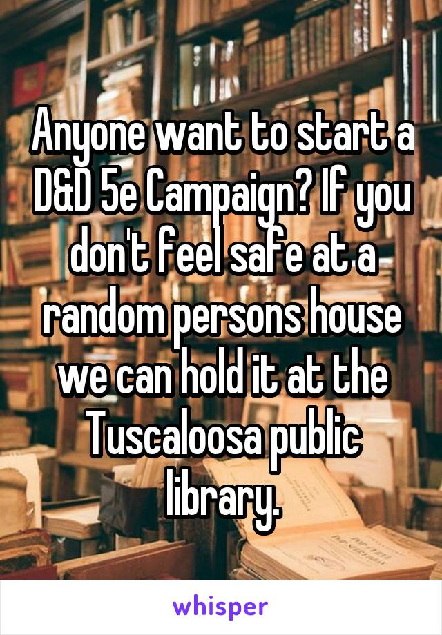 Anyone want to start a D&D 5e Campaign? If you don't feel safe at a random persons house we can hold it at the Tuscaloosa public library.