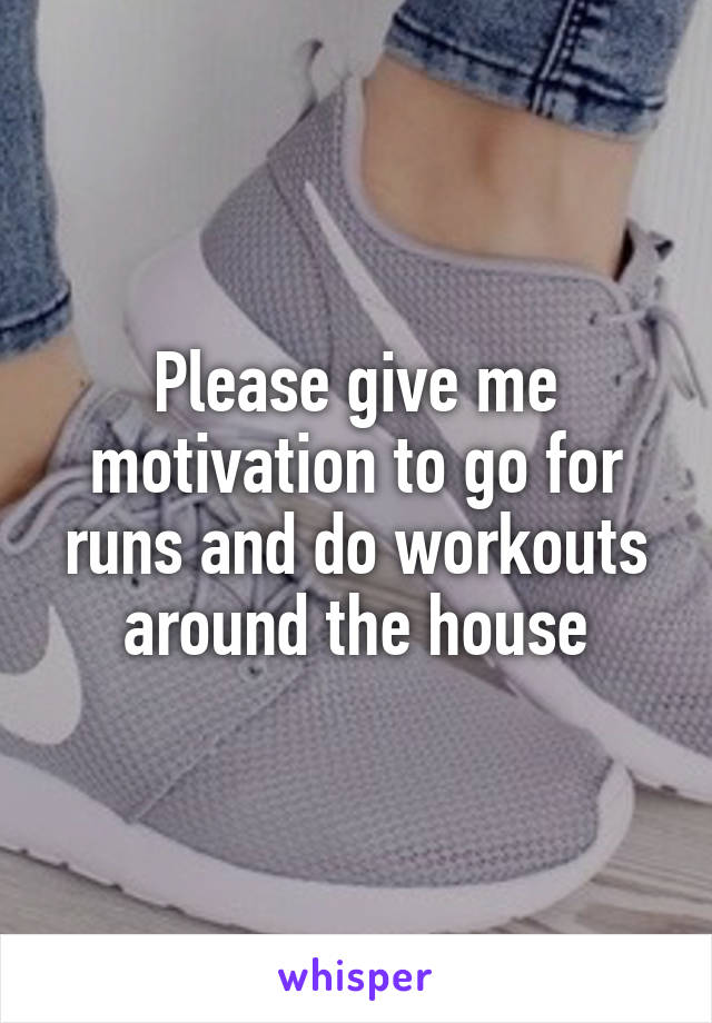 Please give me motivation to go for runs and do workouts around the house