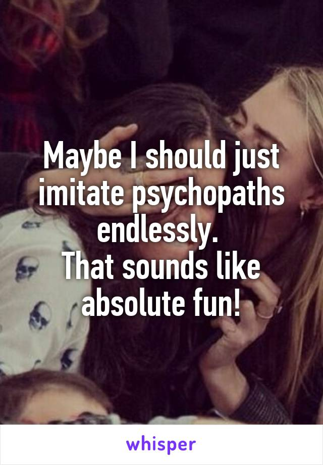 Maybe I should just imitate psychopaths endlessly.  That sounds like absolute fun!