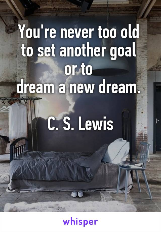 You're never too old  to set another goal  or to  dream a new dream.   C. S. Lewis