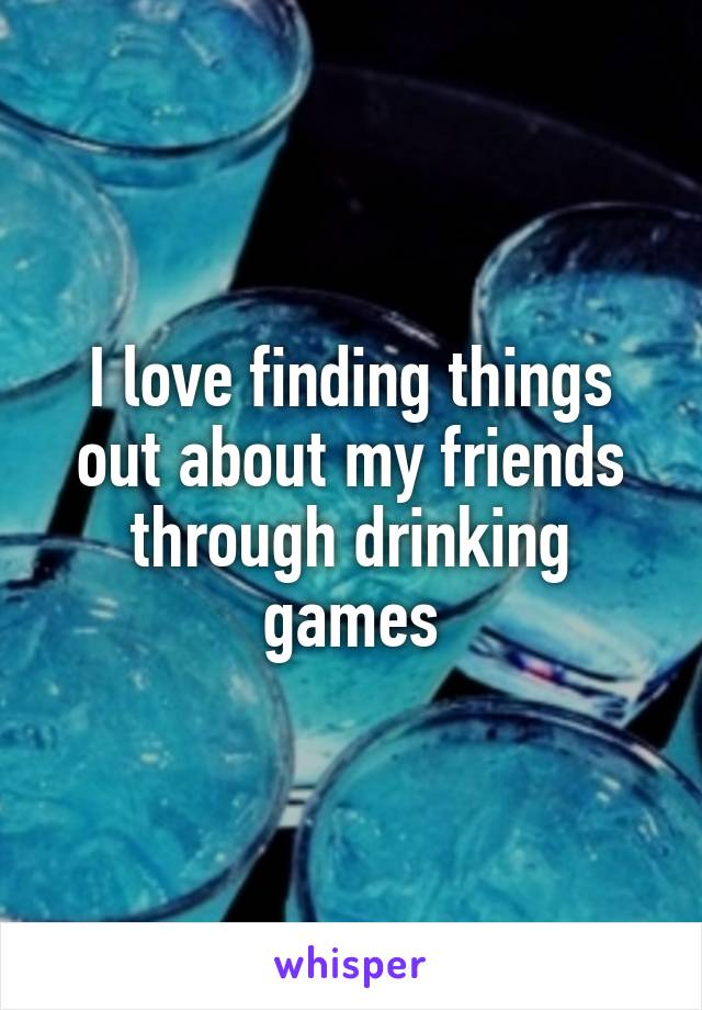 I love finding things out about my friends through drinking games