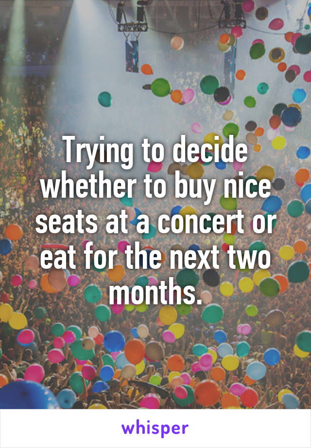 Trying to decide whether to buy nice seats at a concert or eat for the next two months.