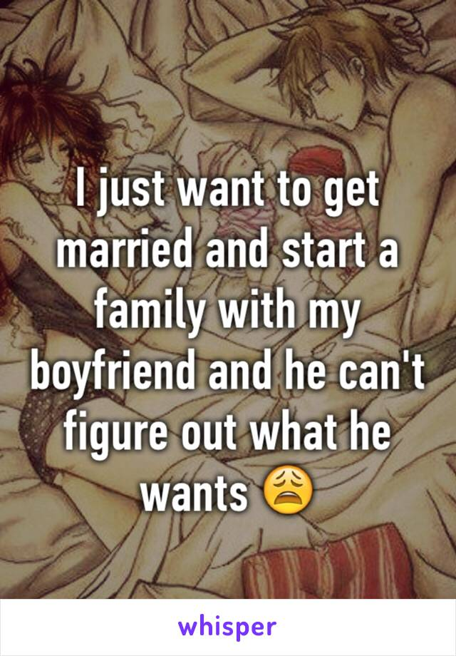 I just want to get married and start a family with my boyfriend and he can't figure out what he wants 😩