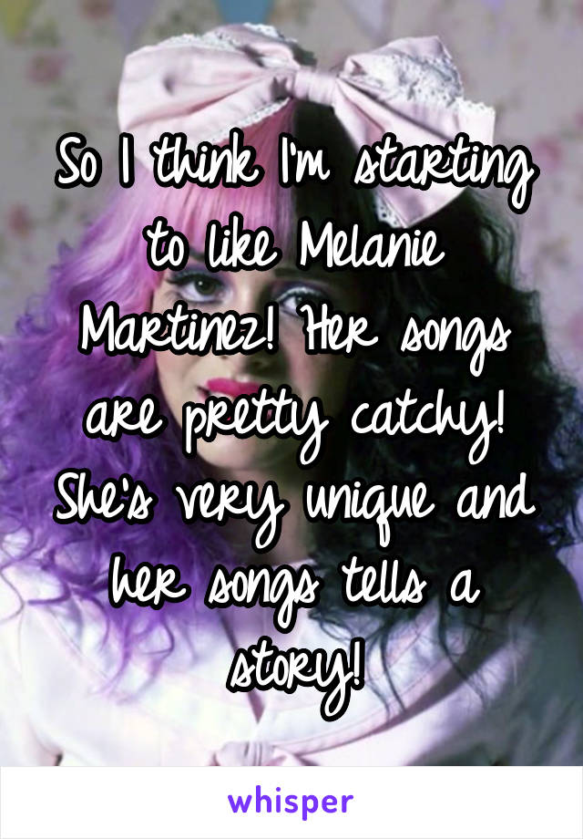 So I think I'm starting to like Melanie Martinez! Her songs are pretty catchy! She's very unique and her songs tells a story!