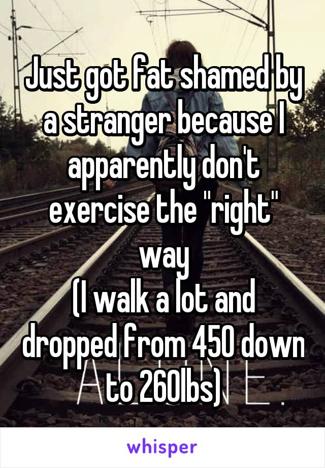 "Just got fat shamed by a stranger because I apparently don't exercise the ""right"" way (I walk a lot and dropped from 450 down to 260lbs)"