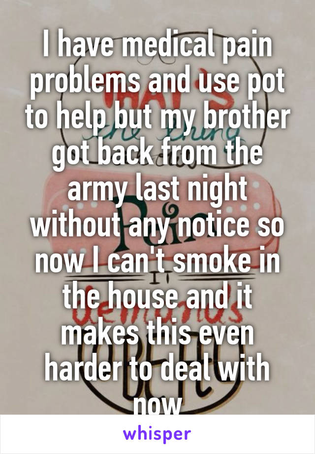 I have medical pain problems and use pot to help but my brother got back from the army last night without any notice so now I can't smoke in the house and it makes this even harder to deal with now