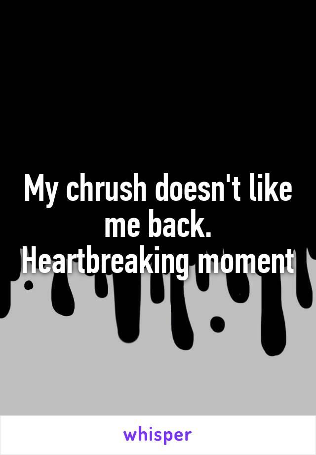 My chrush doesn't like me back. Heartbreaking moment