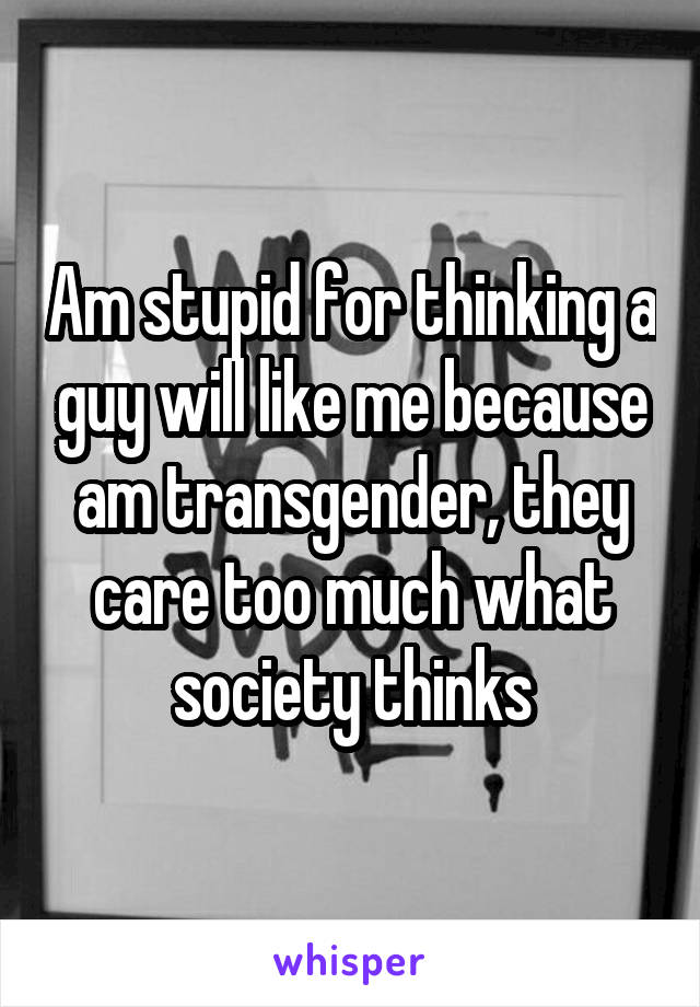 Am stupid for thinking a guy will like me because am transgender, they care too much what society thinks