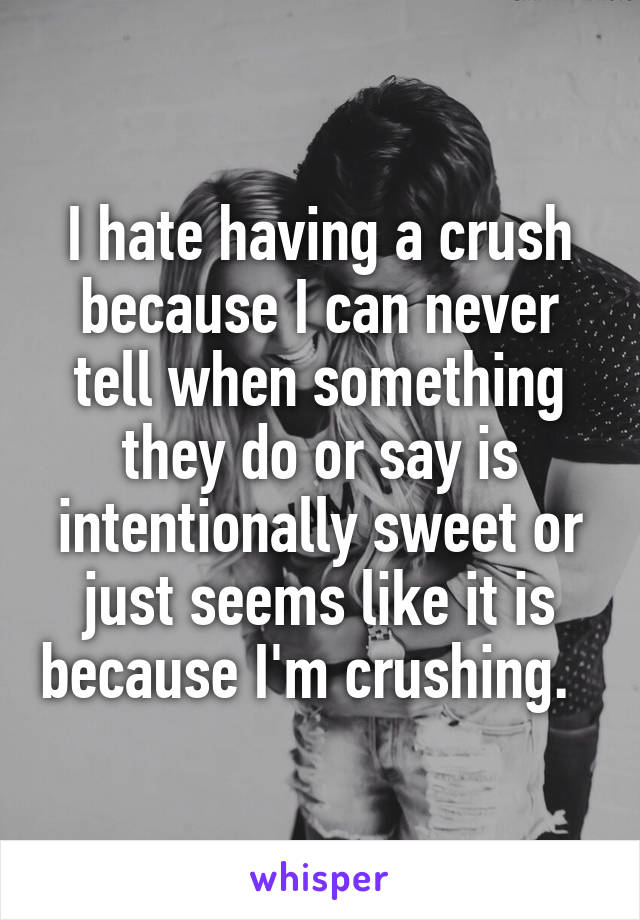 I hate having a crush because I can never tell when something they do or say is intentionally sweet or just seems like it is because I'm crushing.