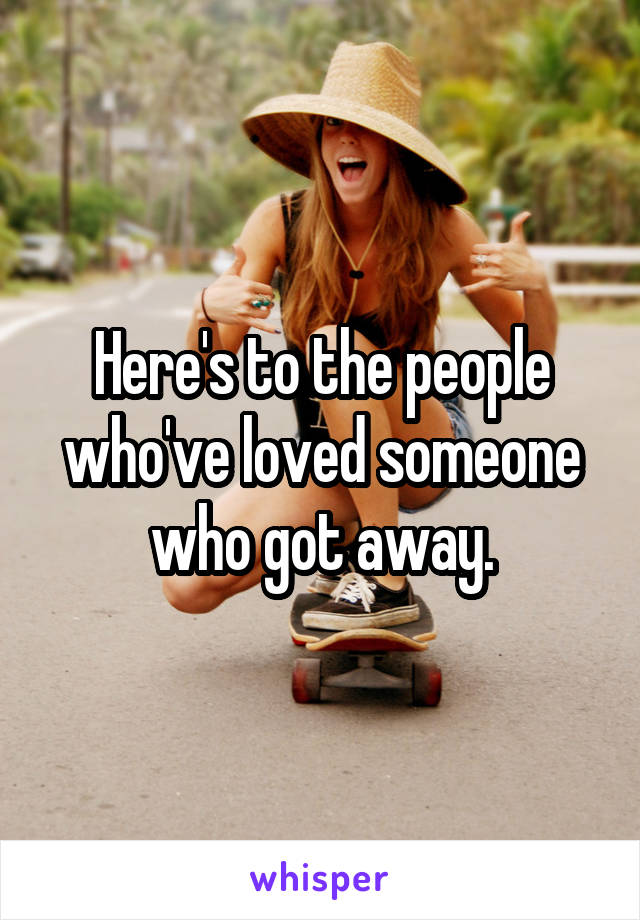 Here's to the people who've loved someone who got away.