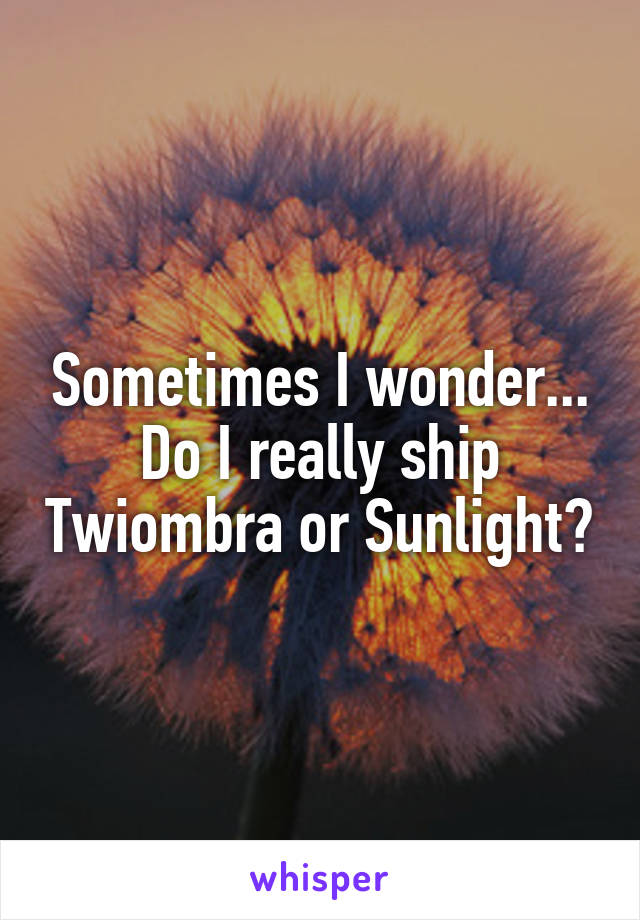Sometimes I wonder... Do I really ship Twiombra or Sunlight?