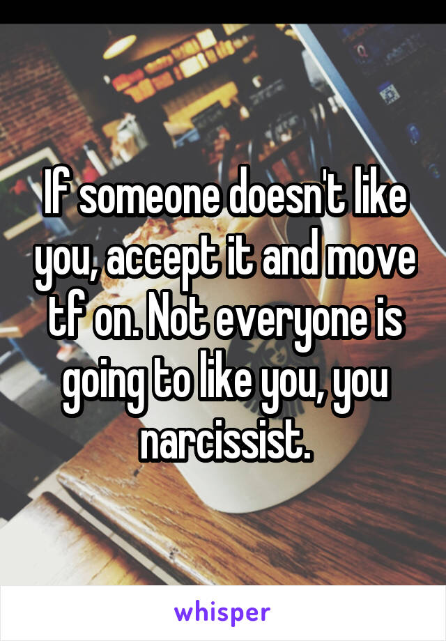 If someone doesn't like you, accept it and move tf on. Not everyone is going to like you, you narcissist.