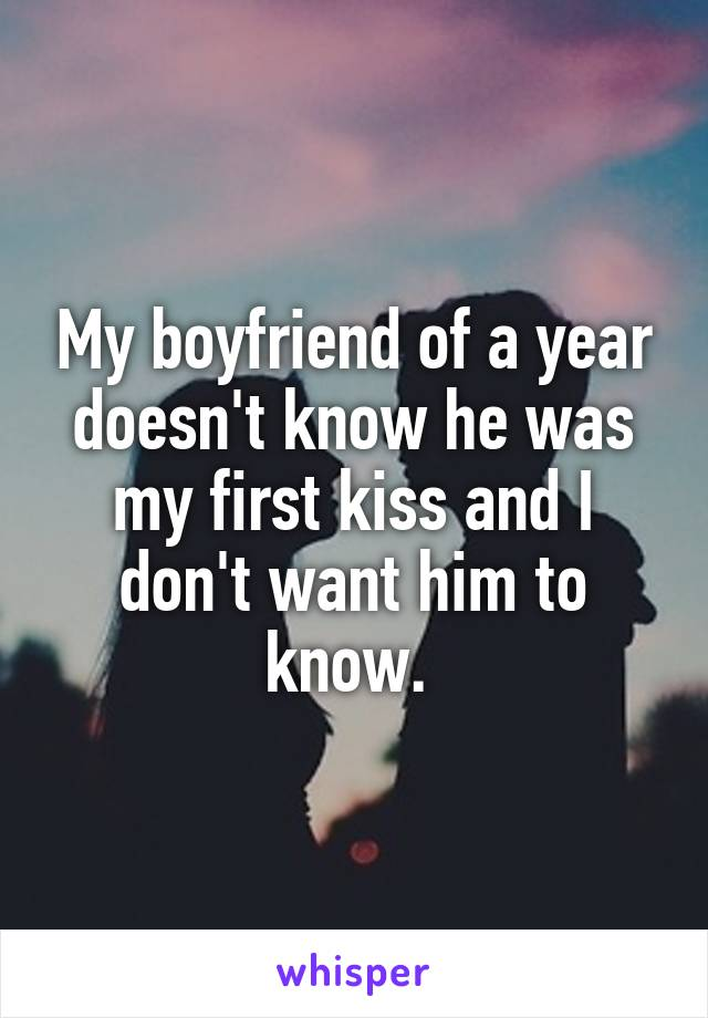 My boyfriend of a year doesn't know he was my first kiss and I don't want him to know.