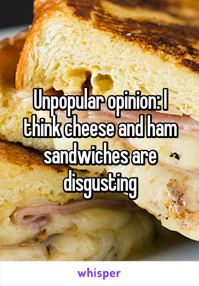 Unpopular opinion: I think cheese and ham sandwiches are disgusting