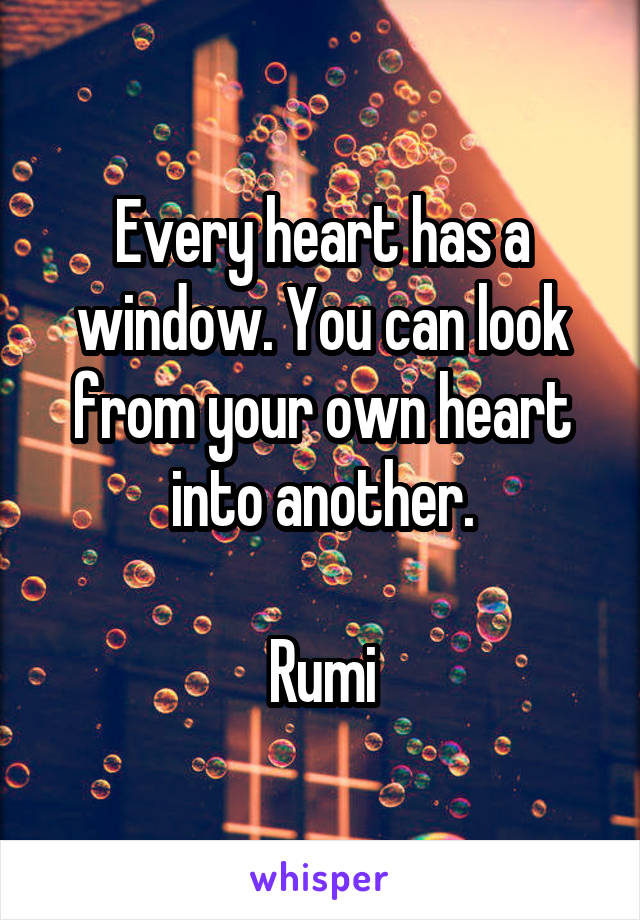 Every heart has a window. You can look from your own heart into another.  Rumi