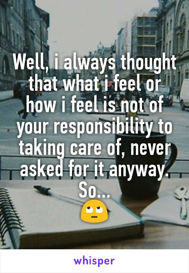 Well, i always thought that what i feel or how i feel is not of your responsibility to taking care of, never asked for it anyway. So... 🙄