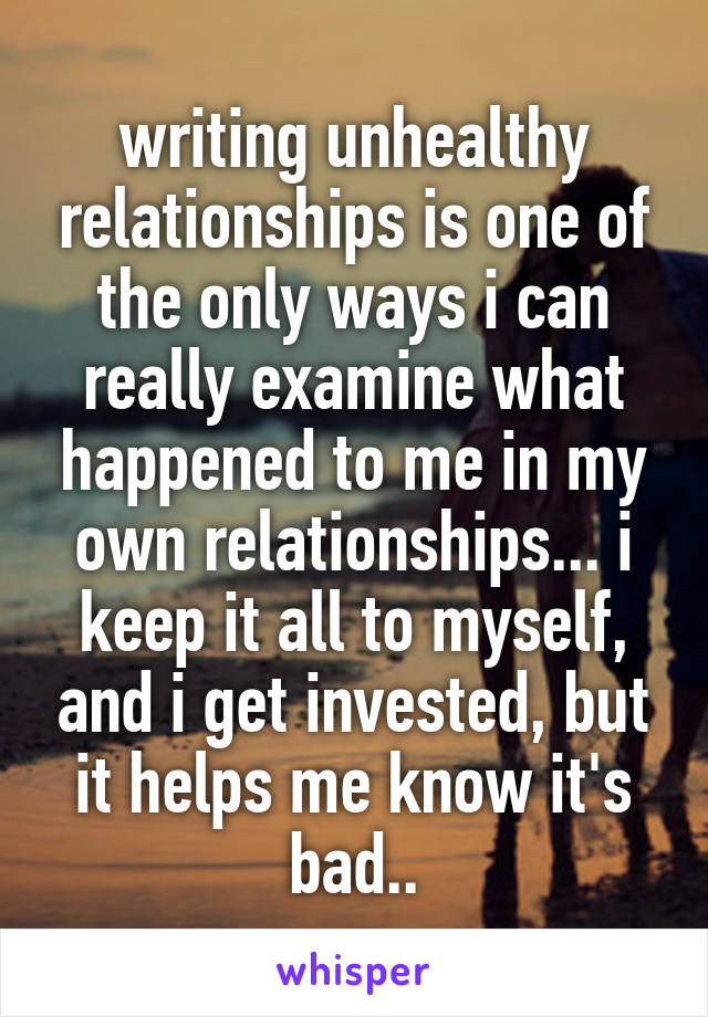 writing unhealthy relationships is one of the only ways i can really examine what happened to me in my own relationships... i keep it all to myself, and i get invested, but it helps me know it's bad..