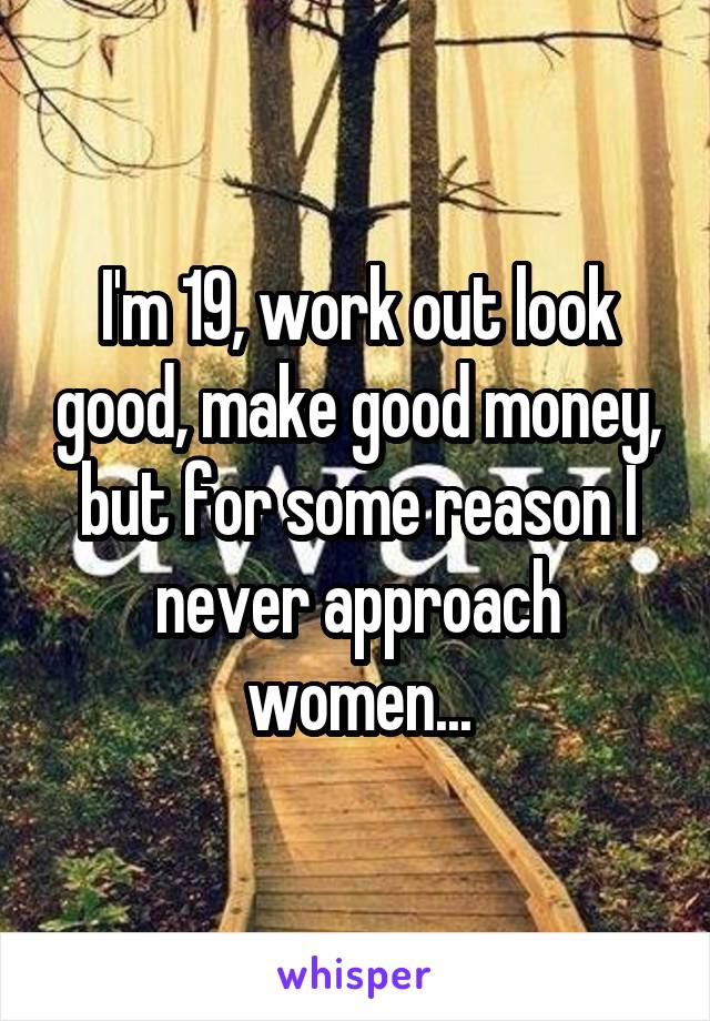 I'm 19, work out look good, make good money, but for some reason I never approach women...