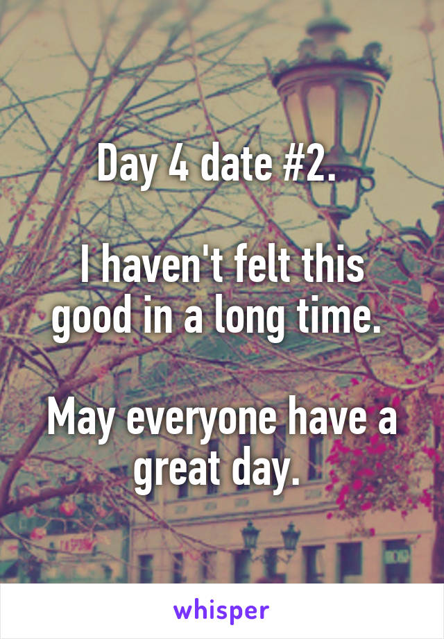 Day 4 date #2.   I haven't felt this good in a long time.   May everyone have a great day.