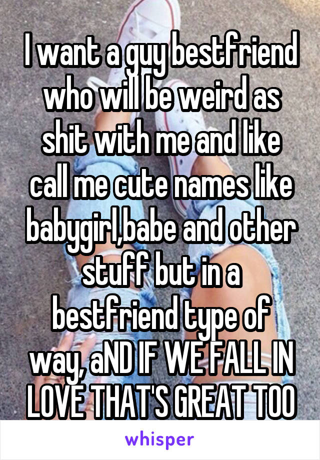 I want a guy bestfriend who will be weird as shit with me and like call me cute names like babygirl,babe and other stuff but in a bestfriend type of way, aND IF WE FALL IN LOVE THAT'S GREAT TOO