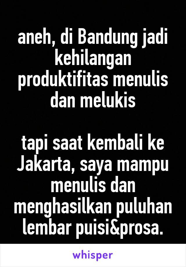 aneh, di Bandung jadi kehilangan produktifitas menulis dan melukis  tapi saat kembali ke Jakarta, saya mampu menulis dan menghasilkan puluhan lembar puisi&prosa.