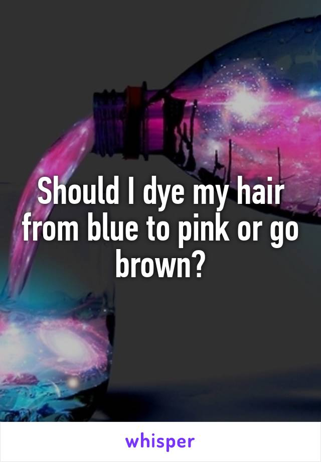 Should I dye my hair from blue to pink or go brown?