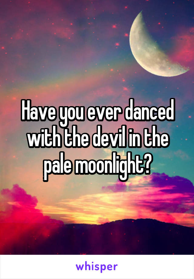 Have you ever danced with the devil in the pale moonlight?