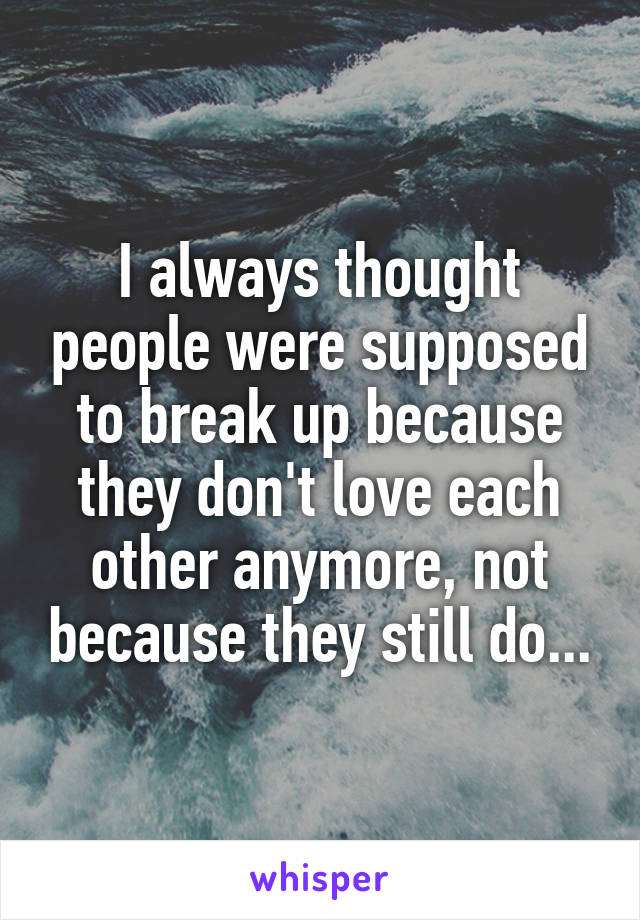 I always thought people were supposed to break up because they don't love each other anymore, not because they still do...