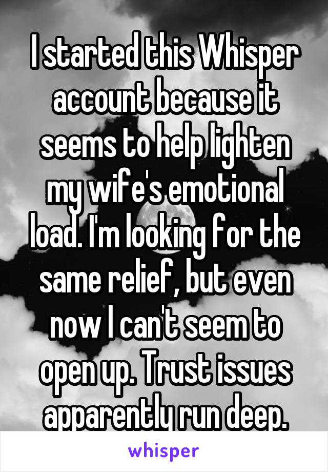 I started this Whisper account because it seems to help lighten my wife's emotional load. I'm looking for the same relief, but even now I can't seem to open up. Trust issues apparently run deep.