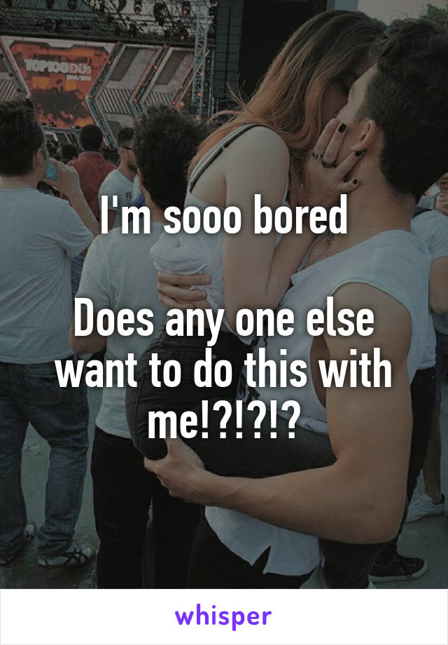 I'm sooo bored  Does any one else want to do this with me!?!?!?