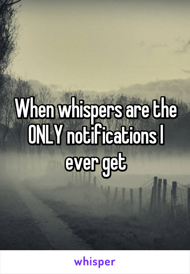 When whispers are the ONLY notifications I ever get