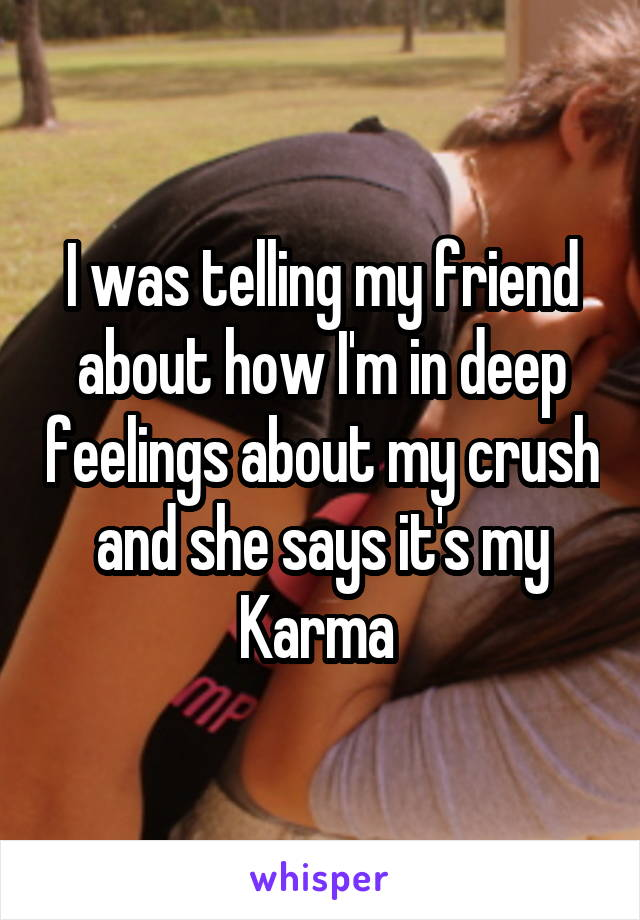 I was telling my friend about how I'm in deep feelings about my crush and she says it's my Karma