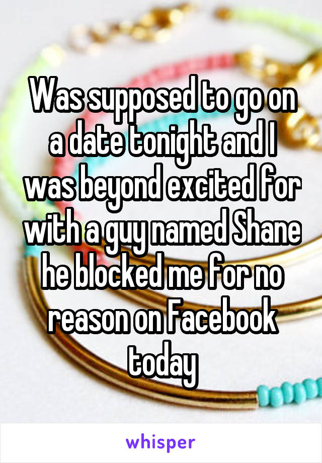 Was supposed to go on a date tonight and I was beyond excited for with a guy named Shane he blocked me for no reason on Facebook today