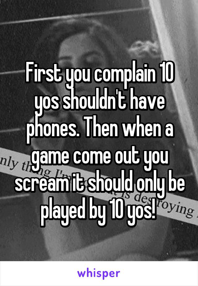 First you complain 10 yos shouldn't have phones. Then when a game come out you scream it should only be played by 10 yos!