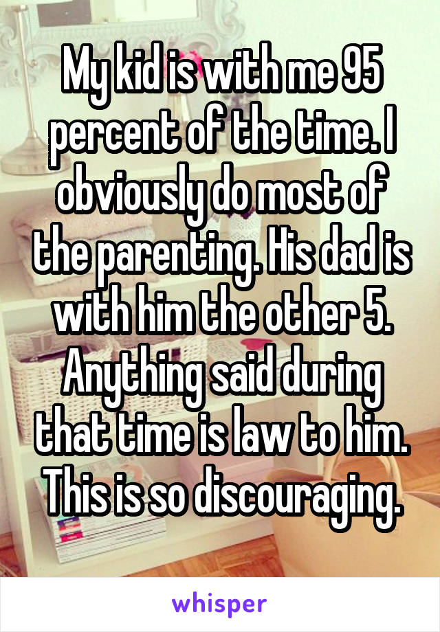 My kid is with me 95 percent of the time. I obviously do most of the parenting. His dad is with him the other 5. Anything said during that time is law to him. This is so discouraging.