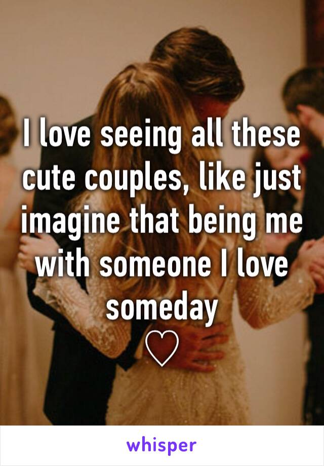 I love seeing all these cute couples, like just imagine that being me with someone I love someday ♡