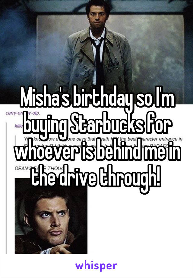 Misha's birthday so I'm buying Starbucks for whoever is behind me in the drive through!