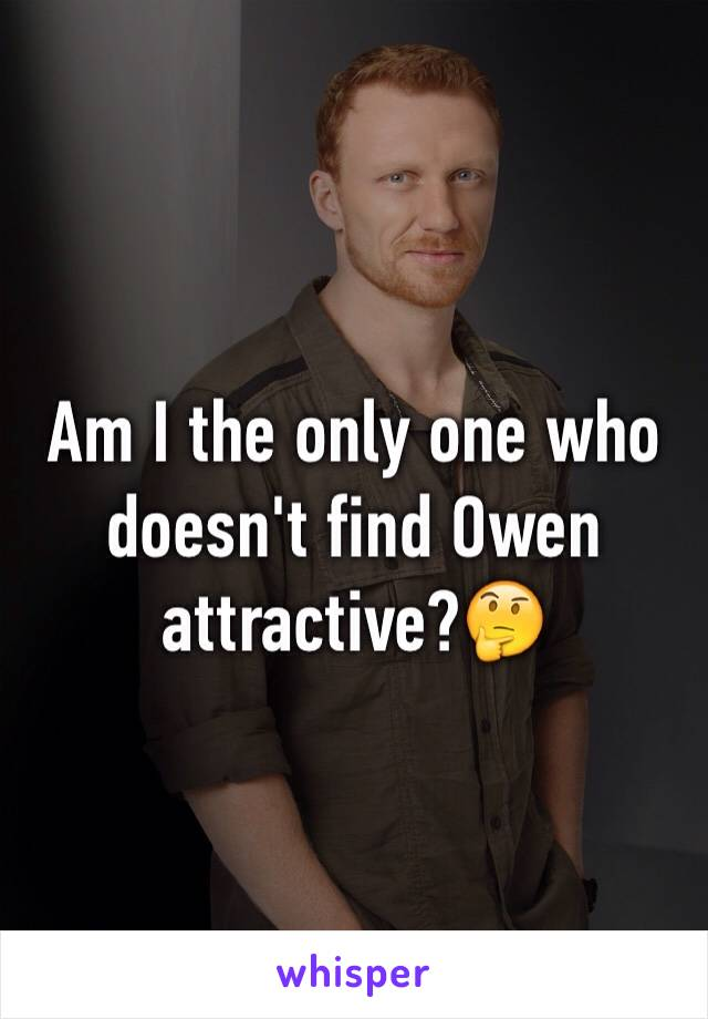 Am I the only one who doesn't find Owen attractive?🤔