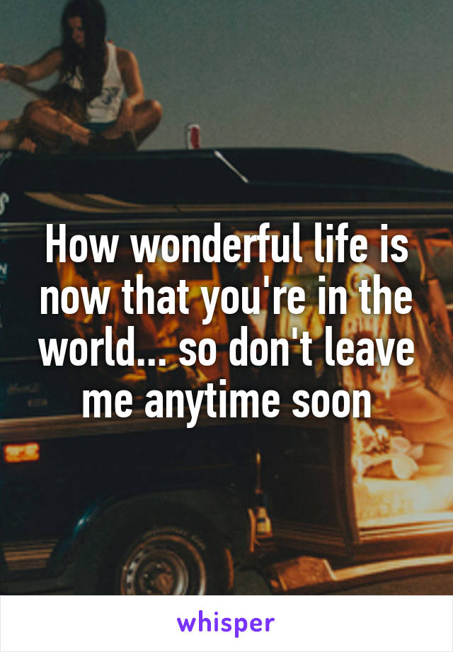 How wonderful life is now that you're in the world... so don't leave me anytime soon
