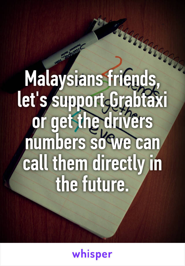 Malaysians friends, let's support Grabtaxi or get the drivers numbers so we can call them directly in the future.
