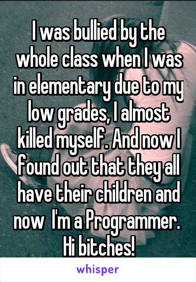 I was bullied by the whole class when I was in elementary due to my low grades, I almost killed myself. And now I found out that they all have their children and now  I'm a Programmer.  Hi bitches!