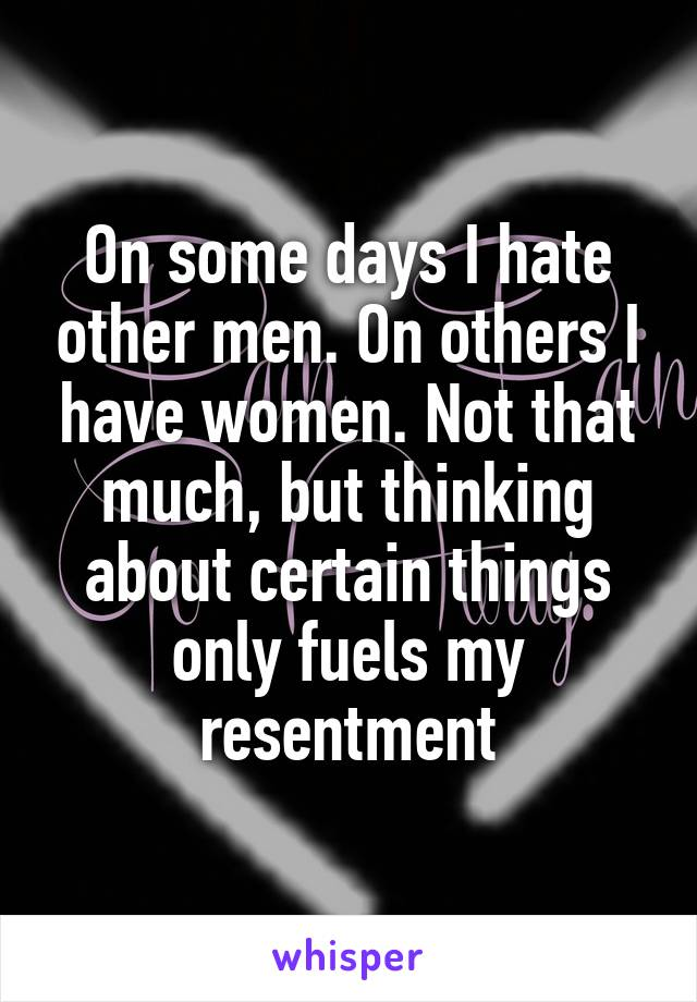 On some days I hate other men. On others I have women. Not that much, but thinking about certain things only fuels my resentment
