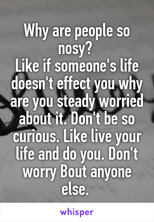 Why are people so nosy?  Like if someone's life doesn't effect you why are you steady worried about it. Don't be so curious. Like live your life and do you. Don't worry Bout anyone else.