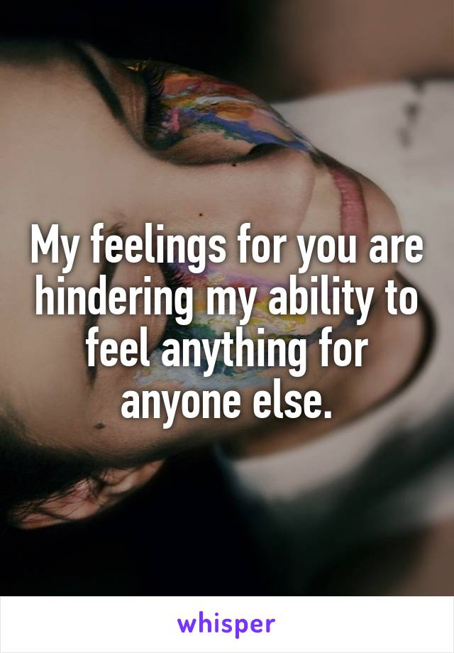 My feelings for you are hindering my ability to feel anything for anyone else.
