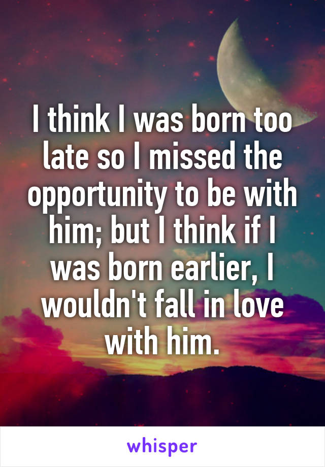 I think I was born too late so I missed the opportunity to be with him; but I think if I was born earlier, I wouldn't fall in love with him.